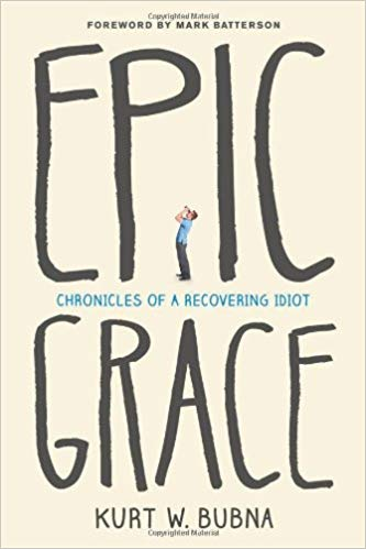 Epic Grace: Chronicles of a Recovering Idiot, Kurt W. Bubna